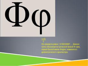 1+√5 2 Эта формула равна 1,6180339887… Данное число обозначается греческой бу