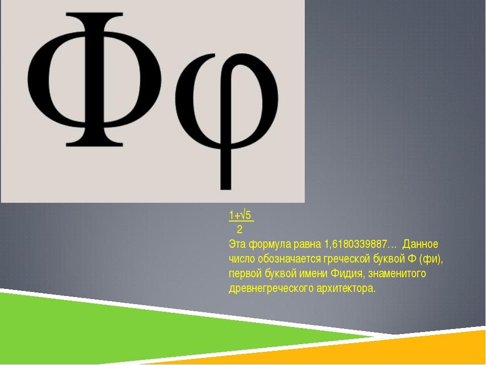 1+√5 2 Эта формула равна 1,6180339887… Данное число обозначается греческой бу...