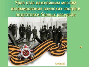 Урал стал важнейшим местом формирования воинских частей и подготовки боевых р
