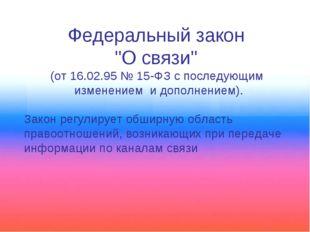 """Федеральный закон """"О связи"""" (от 16.02.95 № 15-ФЗ с последующим изменением и д"""