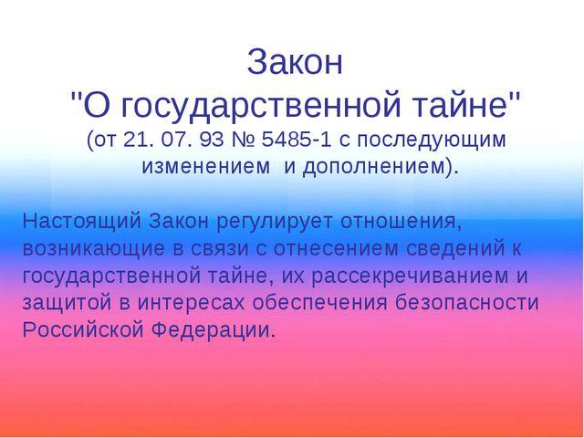 """Закон """"О государственной тайне"""" (от 21. 07. 93 № 5485-1 с последующим изменен..."""