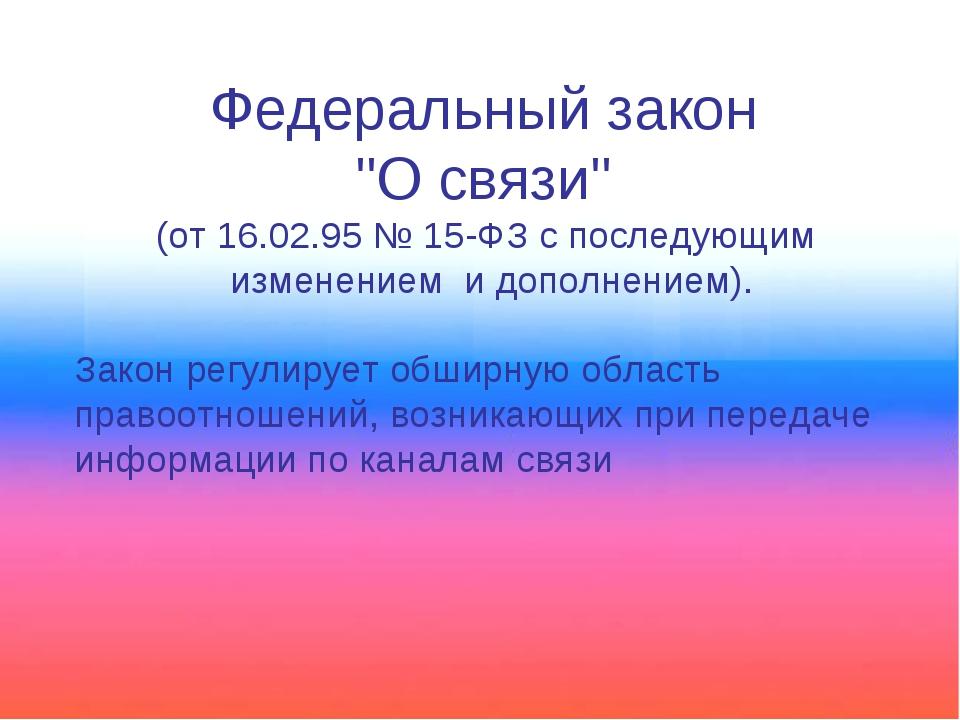 """Федеральный закон """"О связи"""" (от 16.02.95 № 15-ФЗ с последующим изменением и д..."""