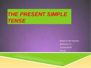 THE PRESENT SIMPLE TENSE Made by the teacher Markova O.I. School №59 Kursk