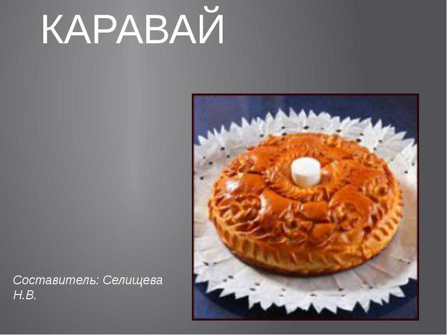 КАРАВАЙ Составитель: Селищева Н.В.