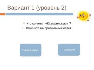 Вариант 1 (уровень 2) Кто сочинил «Камаринскую» ? Кликните на правильный отве