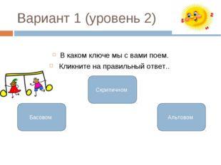 Вариант 1 (уровень 2) В каком ключе мы с вами поем. Кликните на правильный от