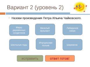 Вариант 2 (уровень 2) Назови произведения Петра Ильича Чайковского. Марш дере