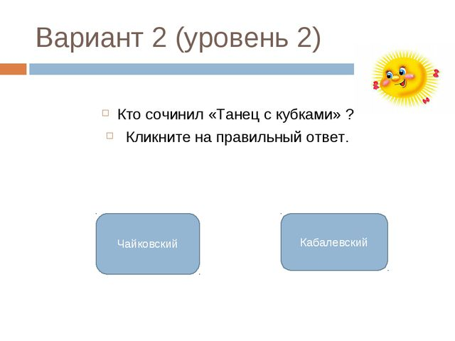 Вариант 2 (уровень 2) Кто сочинил «Танец с кубками» ? Кликните на правильный...