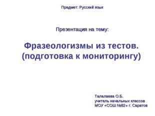 Фразеологизмы из тестов. (подготовка к мониторингу) Предмет: Русский язык Пре