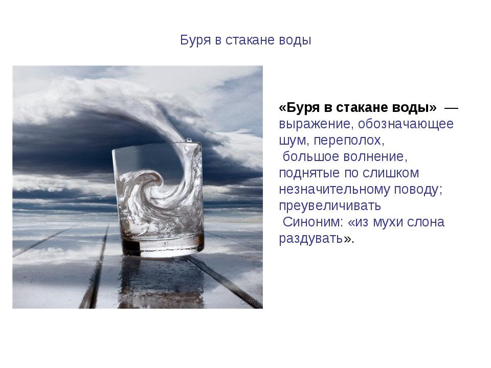 Буря в стакане воды «Буря в стакане воды» — выражение, обозначающее шум, пер...