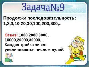 Продолжи последовательность: 1,2,3,10,20,30,100,200,300,.. Ответ: 1000,2000,3