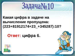 Какая цифра в задаче на вычисление пропущена: (223+81912174+23_+345287):10? О
