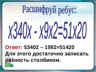 Ответ: 53402 – 1982=51420 Для этого достаточно записать разность столбиком.