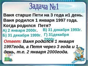 Ваня старше Пети на 3 года и1 день. Ваня родился 1 января 1997 года. Когда ро