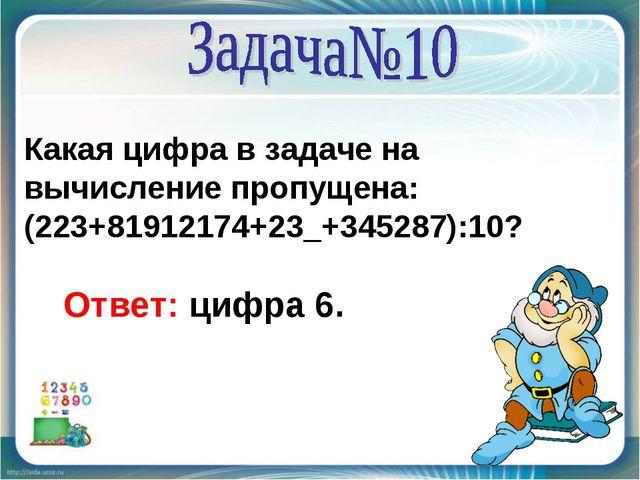 Какая цифра в задаче на вычисление пропущена: (223+81912174+23_+345287):10? О...