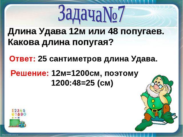 Длина Удава 12м или 48 попугаев. Какова длина попугая? Ответ: 25 сантиметров...