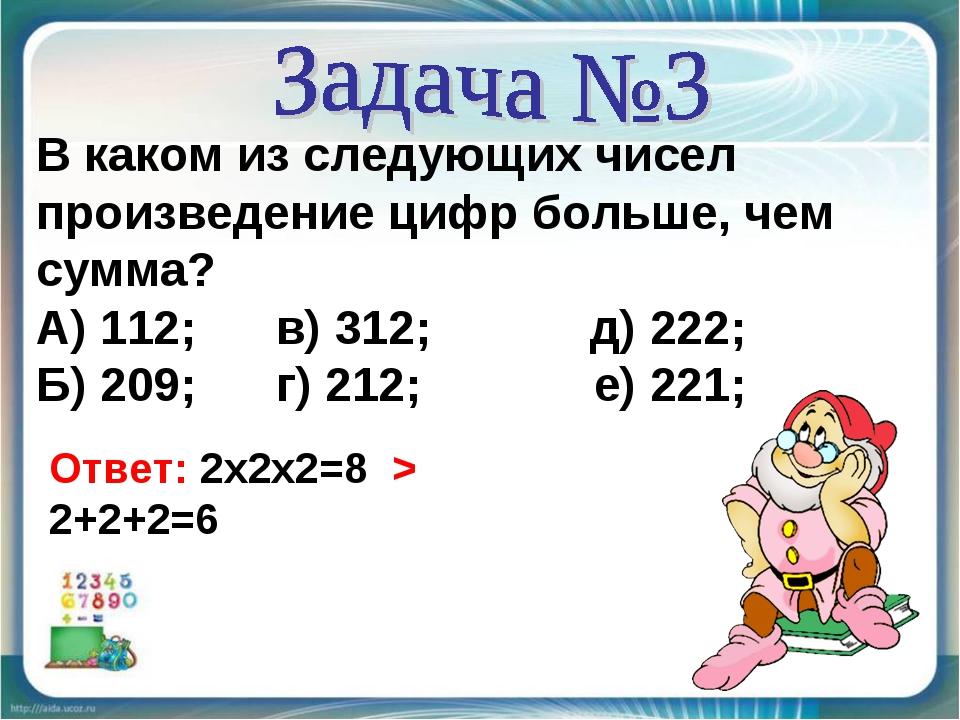 В каком из следующих чисел произведение цифр больше, чем сумма? А) 112; в) 31...