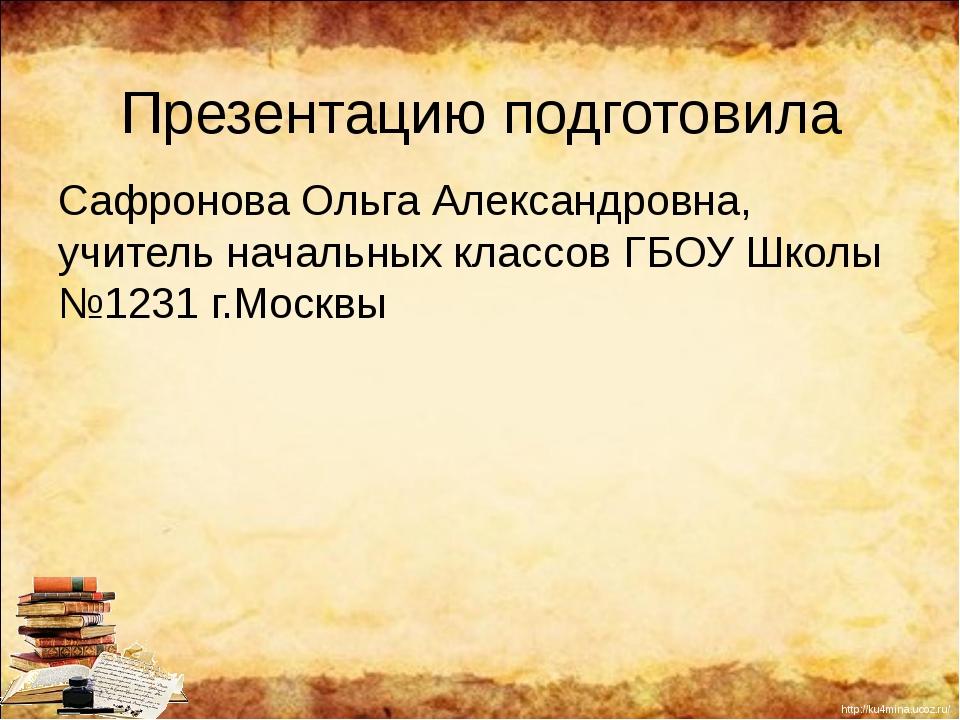 Презентацию подготовила Сафронова Ольга Александровна, учитель начальных клас...