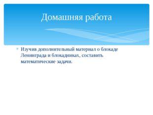 Изучив дополнительный материал о блокаде Ленинграда и блокадниках, составить