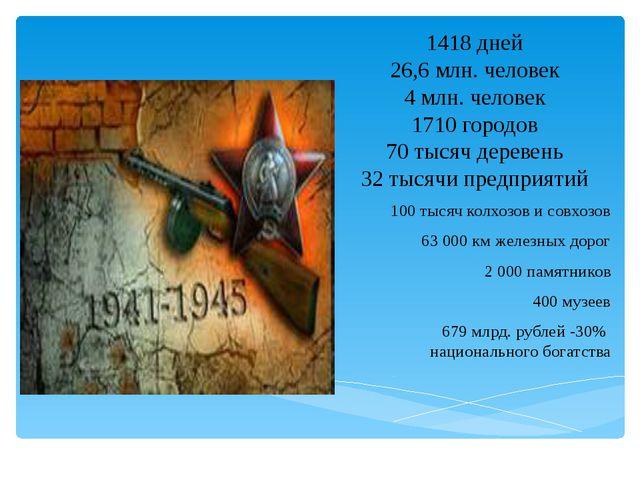 1418 дней 26,6 млн. человек 4 млн. человек 1710 городов 70 тысяч деревень 32...