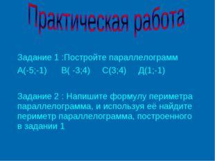 Задание 1 :Постройте параллелограмм А(-5;-1) В( -3;4) С(3;4) Д(1;-1) Задание