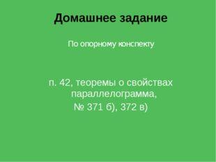 Домашнее задание По опорному конспекту п. 42, теоремы о свойствах параллелогр