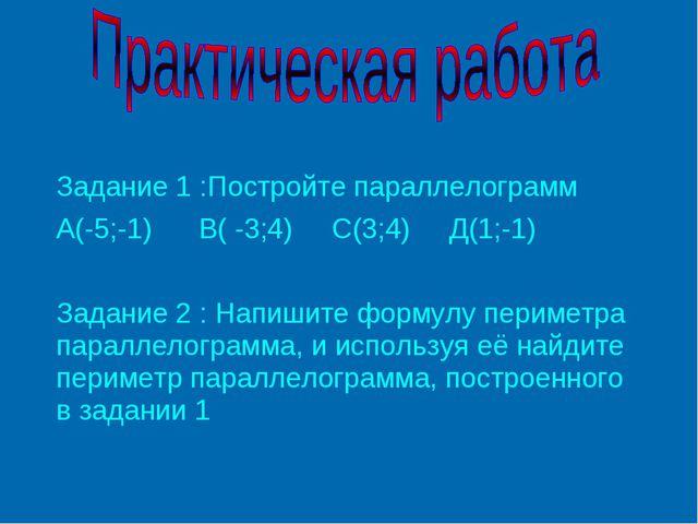 Задание 1 :Постройте параллелограмм А(-5;-1) В( -3;4) С(3;4) Д(1;-1) Задание...