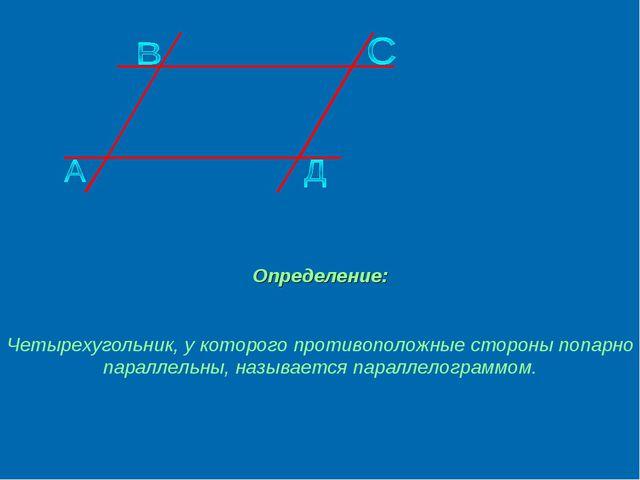 Определение: Четырехугольник, у которого противоположные стороны попарно пара...
