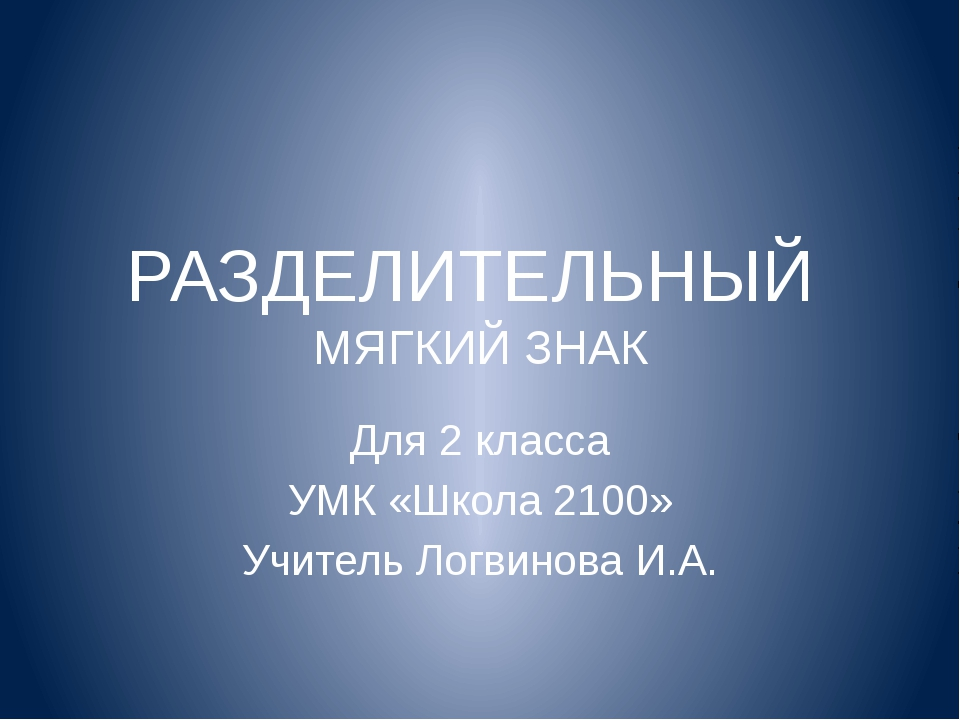 РАЗДЕЛИТЕЛЬНЫЙ МЯГКИЙ ЗНАК Для 2 класса УМК «Школа 2100» Учитель Логвинова И.А.
