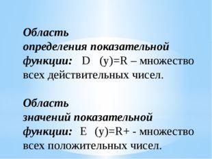 Область определенияпоказательной функции: D (y)=R–множество всех действите