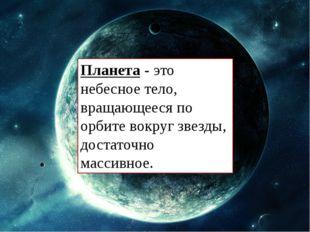Планета - это небесное тело, вращающееся по орбите вокруг звезды, достаточно