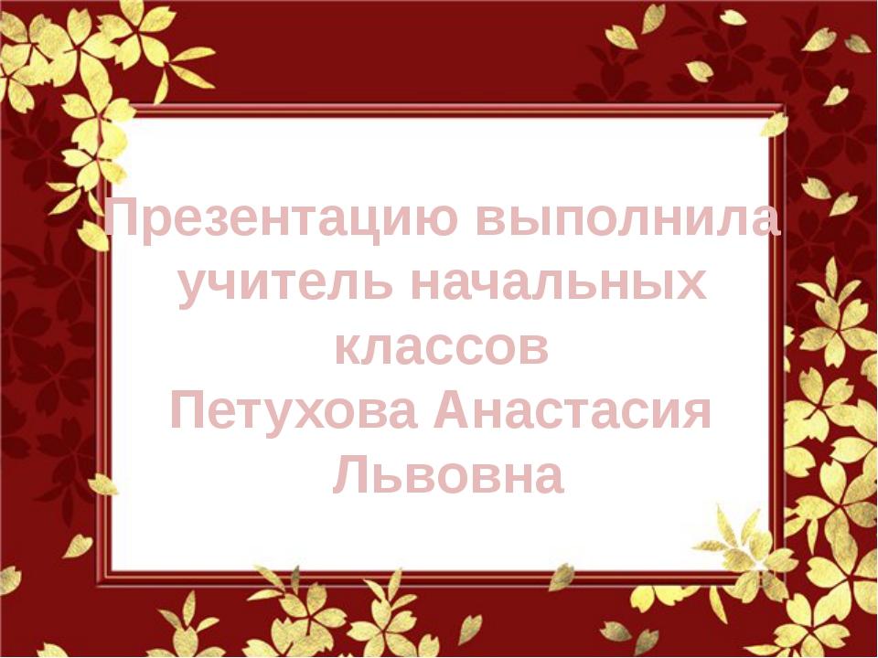 Презентацию выполнила учитель начальных классов Петухова Анастасия Львовна