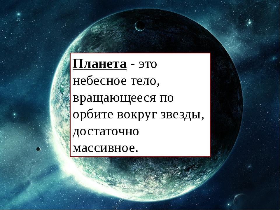 Планета - это небесное тело, вращающееся по орбите вокруг звезды, достаточно...