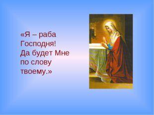 «Я – раба Господня! Да будет Мне по слову твоему.»