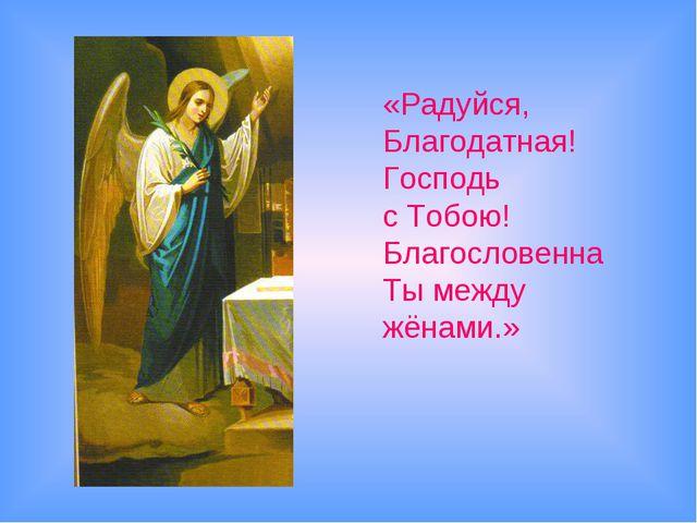 «Радуйся, Благодатная! Господь с Тобою! Благословенна Ты между жёнами.»