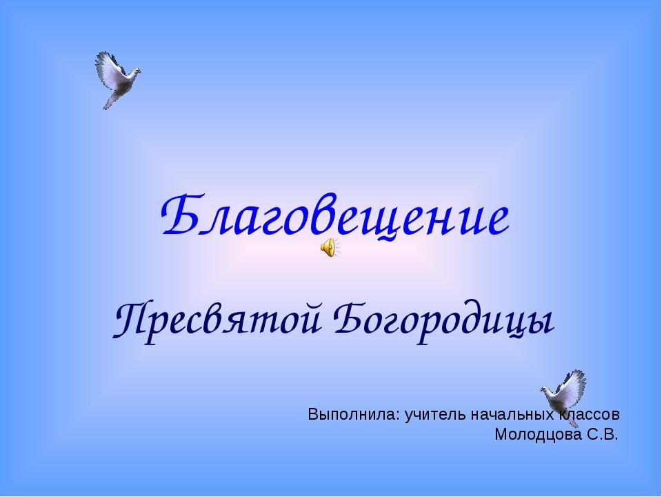 Благовещение Пресвятой Богородицы Выполнила: учитель начальных классов Молодц...