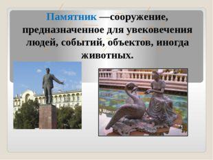 Памятник —сооружение, предназначенное для увековечения людей, событий, объект