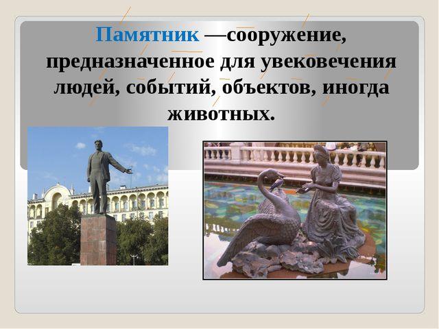 Памятник —сооружение, предназначенное для увековечения людей, событий, объект...