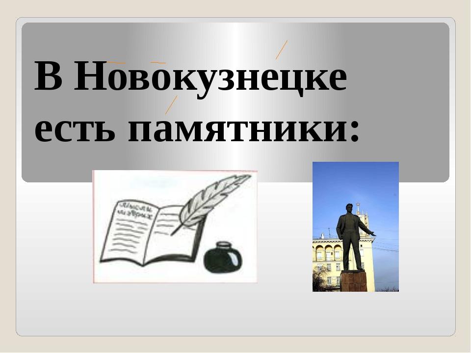 В Новокузнецке есть памятники: