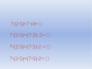 7∙(2∙5)=7∙10= □ 7∙(2∙5)=(7∙2) .5= □ 7∙(2∙5)=(7∙5)∙2 = □ 7∙(2∙5)=(7∙5)∙2= □