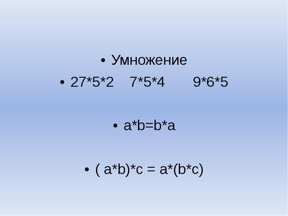Умножение 27*5*2 7*5*4 9*6*5 a*b=b*a ( a*b)*c = a*(b*c)