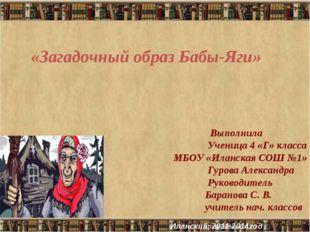 «Загадочный образ Бабы-Яги» Выполнила Ученица 4 «Г» класса МБОУ «Иланская СОШ