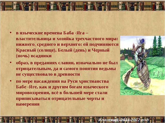 в языческие времена Баба -Яга – властительница и хозяйка трехчастного мира: н...