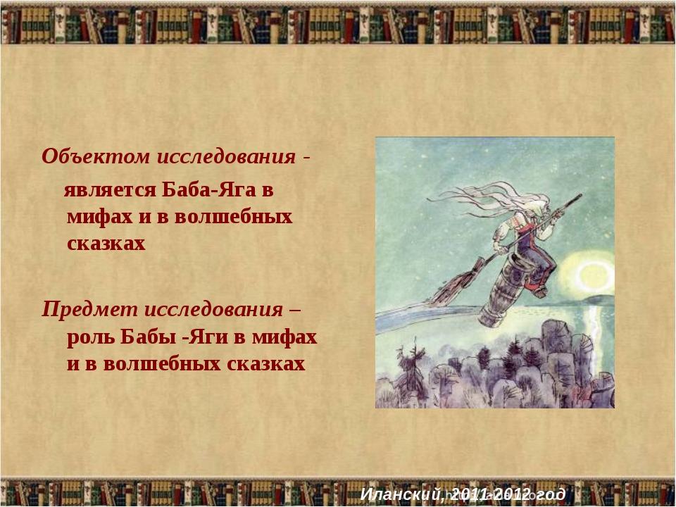 Объектом исследования - является Баба-Яга в мифах и в волшебных сказках Предм...
