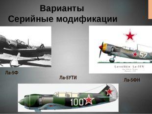 Варианты Серийные модификации Ла-5Ф Ла-5ФН Ла-5УТИ