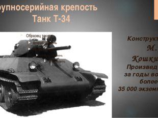 Крупносерийная крепость Танк Т-34 Конструктор: М. И. Кошкин Произведено заго