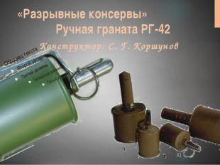 «Разрывные консервы» Ручная граната РГ-42 Конструктор: С. Г. Коршунов