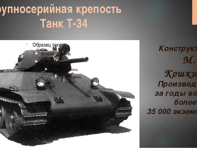 Крупносерийная крепость Танк Т-34 Конструктор: М. И. Кошкин Произведено заго...