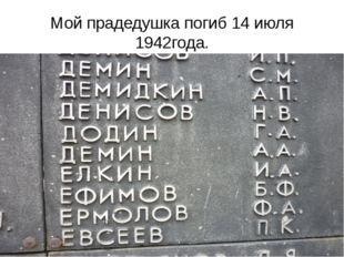 Мой прадедушка погиб 14 июля 1942года.