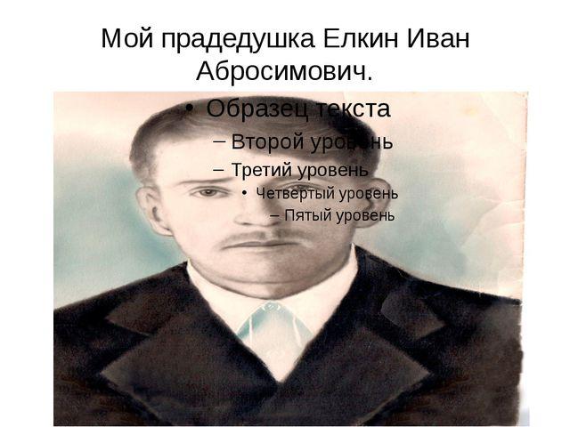Мой прадедушка Елкин Иван Абросимович.